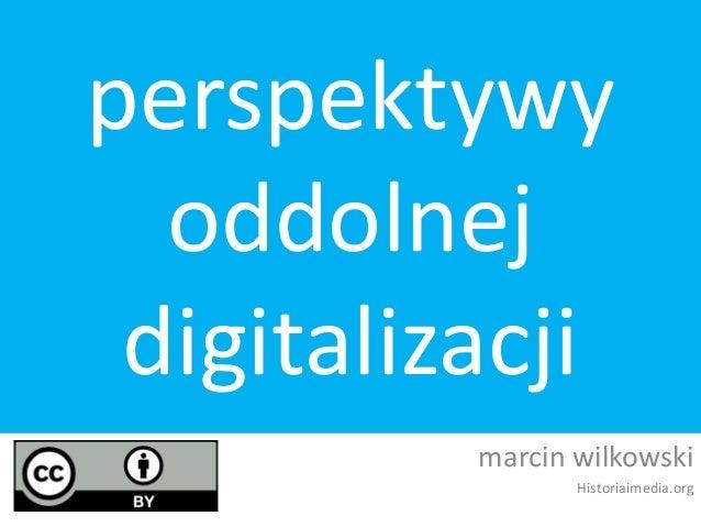 perspektywy oddolnej digitalizacji marcin wilkowski Historiaimedia.org