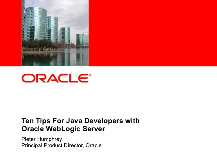 Ten Tips For Java Developers with  Oracle WebLogic Server Pieter Humphrey Principal Product Director, Oracle