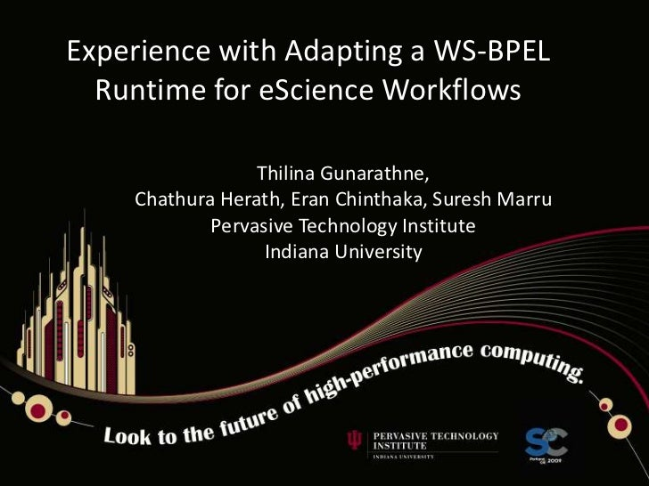 Experience with Adapting a WS-BPEL Runtime for eScience Workflows<br />Thilina Gunarathne,<br />Chathura Herath, Eran Chin...