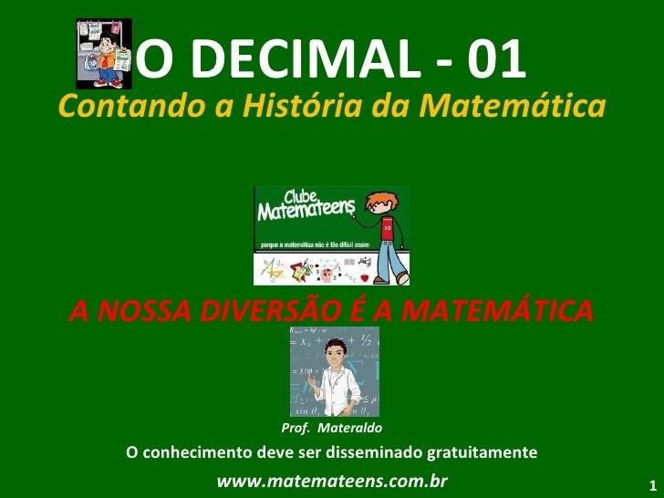 O DECIMAL - 01 Contando a História da Matemática A NOSSA DIVERSÃO É A MATEMÁTICA Prof.  Materaldo O conhecimento deve ser ...