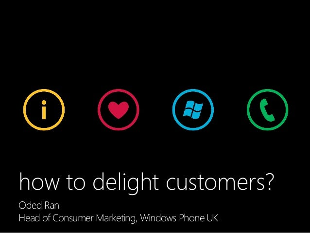 how to delight customers? Lessons from our work on Windows Phone 7Oded Ran Head of Consumer Marketing, Windows Phone UK