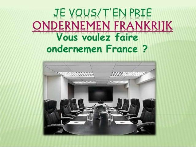 JE VOUS/T'EN PRIE ONDERNEMEN FRANKRIJK Vous voulez faire ondernemen France ?