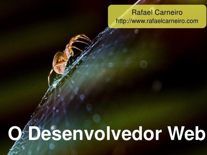 RafaelCarneiro              http://www.rafaelcarneiro.com     O Desenvolvedor Web