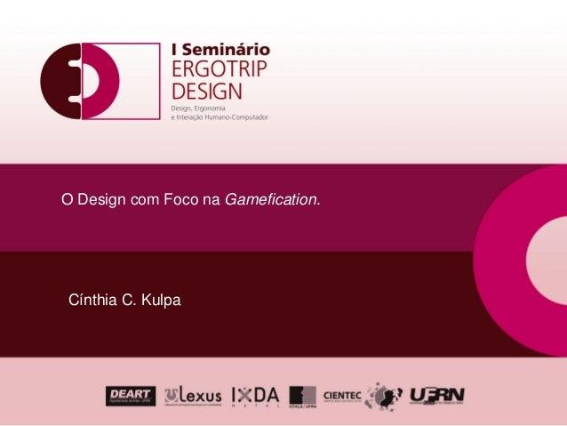 O Design com Foco na Gamefication.Cínthia C. Kulpa