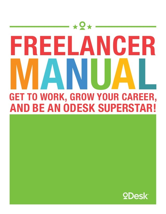 FREELANCER  MANUAL GET TO WORK, GROW YOUR CAREER,  AND BE AN ODESK SUPERSTAR!  Copyright © 2013, oDesk Corp. All rights re...