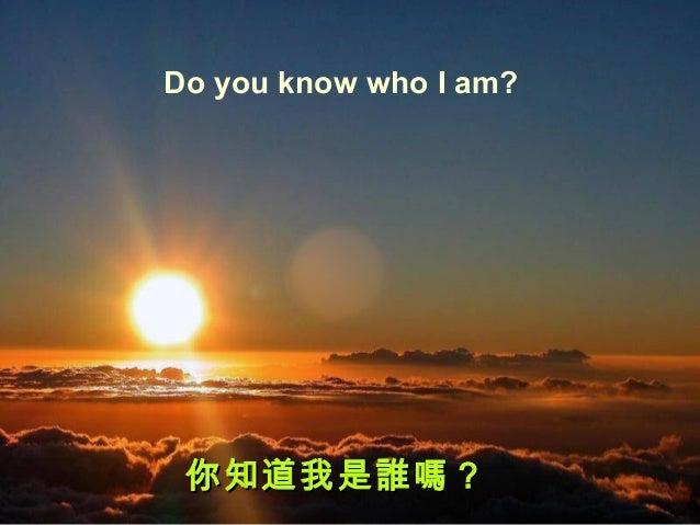 Do you know who I am?你知道我是誰嗎?你知道我是誰嗎?