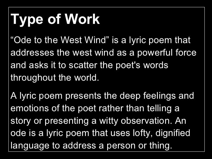 ode to the west wind poem analysis An analysis of ode to the west wind shelley's ode to the west wind appears more complex at first than it really is because the poem is structured much like a long, complex sentence in which the main clause does not appear until the last of five fourteen line sections the poem's main idea is held in suspension for 56.