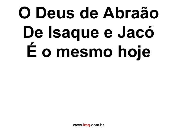 O Deus de Abraão De Isaque e Jacó É o mesmo hoje www. imq .com.br