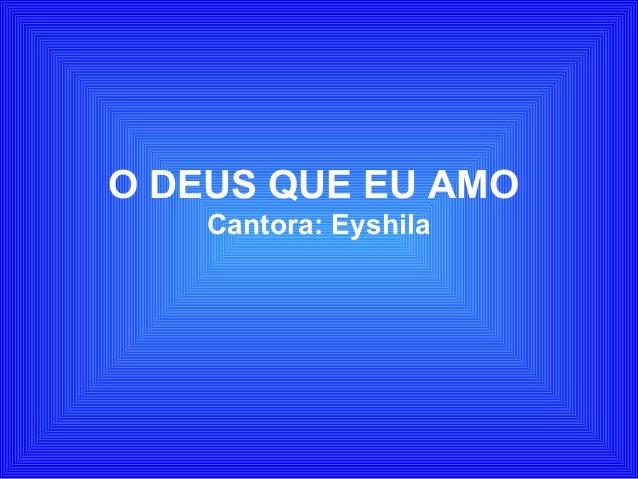 O DEUS QUE EU AMO Cantora: Eyshila