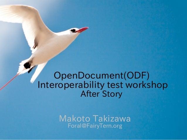 OpenDocument(ODF)Interoperability test workshop          After Story    Makoto Takizawa      Foral@FairyTern.org