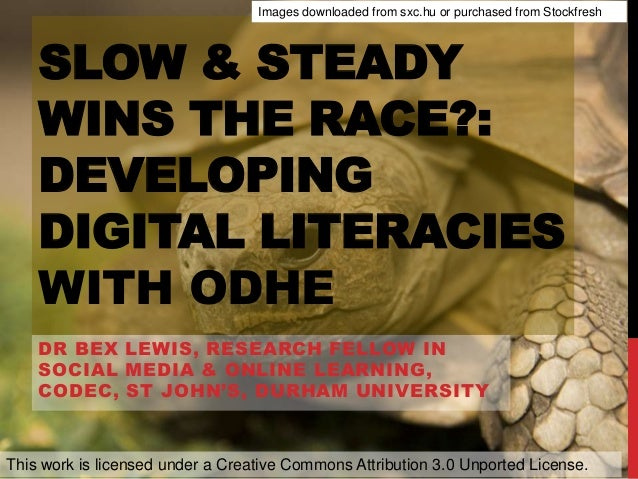 SLOW & STEADY WINS THE RACE?: DEVELOPING DIGITAL LITERACIES WITH ODHE DR BEX LEWIS, RESEARCH FELLOW IN SOCIAL MEDIA & ONLI...