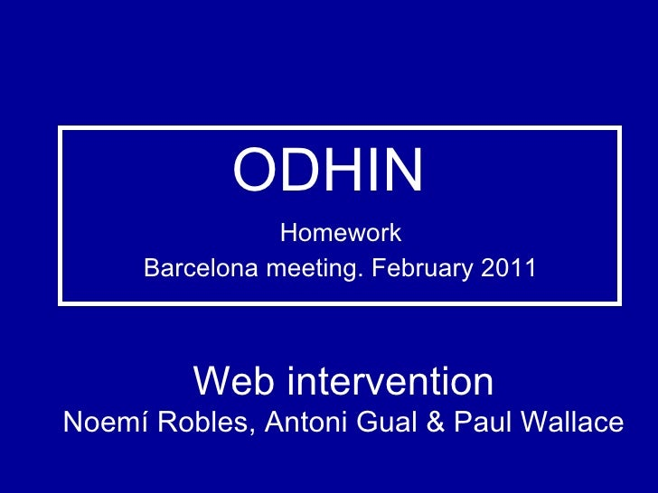 ODHIN Homework Barcelona meeting. February 2011 Web intervention Noemí Robles, Antoni Gual & Paul Wallace