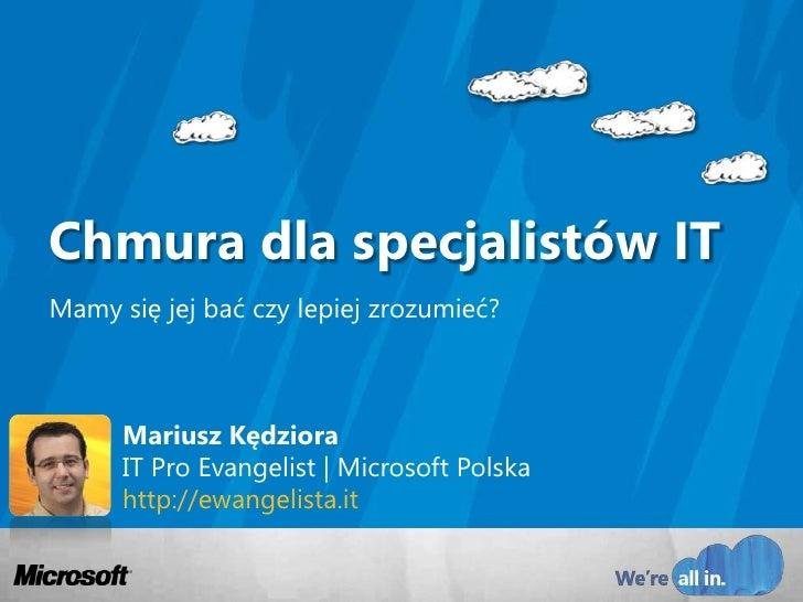 Mariusz KędzioraIT Pro Evangelist | Microsoft Polskahttp://ewangelista.it<br />Chmura dla specjalistów IT<br />Mamy się je...