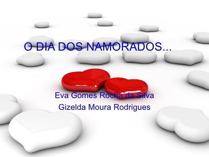 O DIA DOS NAMORADOS... Eva Gomes Rocha da Silva Gizelda Moura Rodrigues
