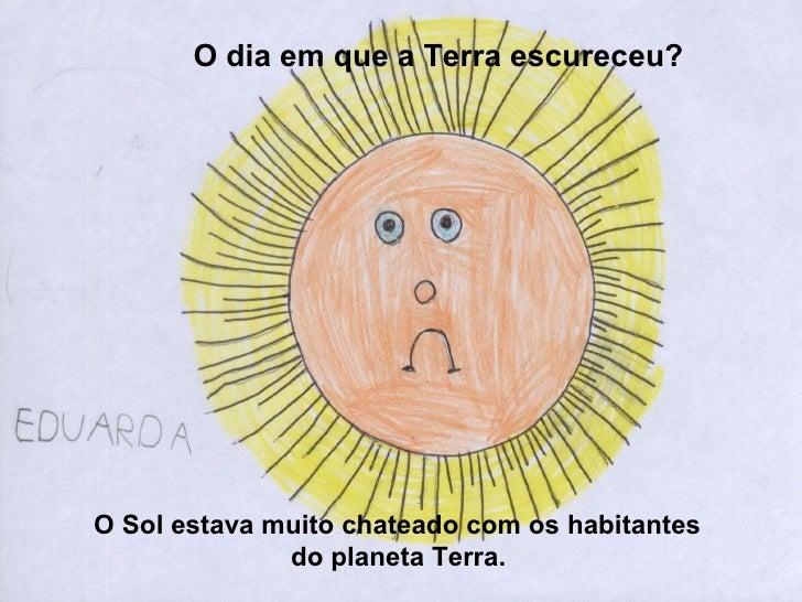 O dia em que a Terra escureceu?     O Sol estava muito chateado com os habitantes               do planeta Terra.