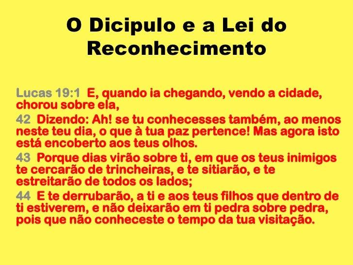 O Dicipulo e a Lei do Reconhecimento<br />Lucas 19:1  E, quando ia chegando, vendo a cidade, chorou sobre ela,<br />42  Di...