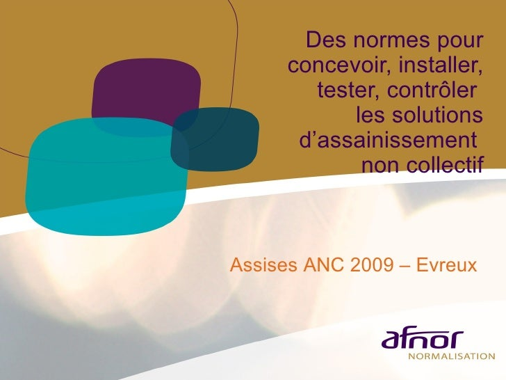 Des normes pour concevoir, installer, tester, contrôler  les solutions d'assainissement  non collectif Assises ANC 2009 – ...