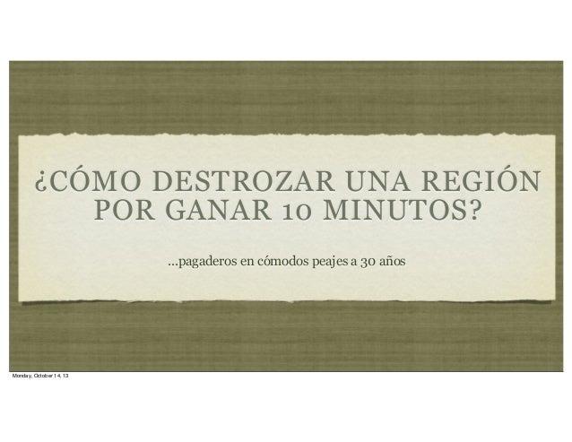 ¿CÓMO DESTROZAR UNA REGIÓN POR GANAR 10 MINUTOS? ...pagaderos en cómodos peajes a 30 años  Monday, October 14, 13