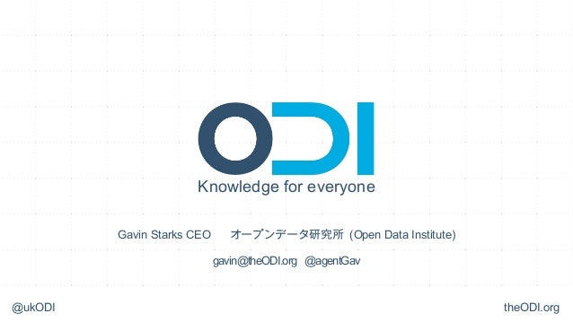 Knowledge for everyone         Gavin Starks CEO      オープンデータ研究所 (Open Data Institute)                            gavin@the...