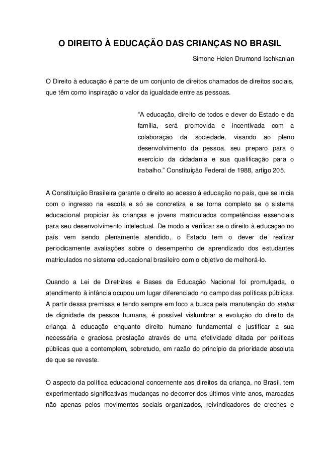 O DIREITO À EDUCAÇÃO DAS CRIANÇAS NO BRASIL Simone Helen Drumond Ischkanian O Direito à educação é parte de um conjunto de...