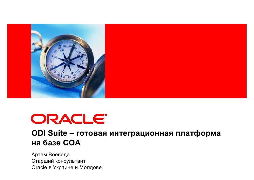 <Insert Picture Here>     ODI Suite – готовая интеграционная платформа на базе СОА Артем Воевода Старший консультант Oracl...