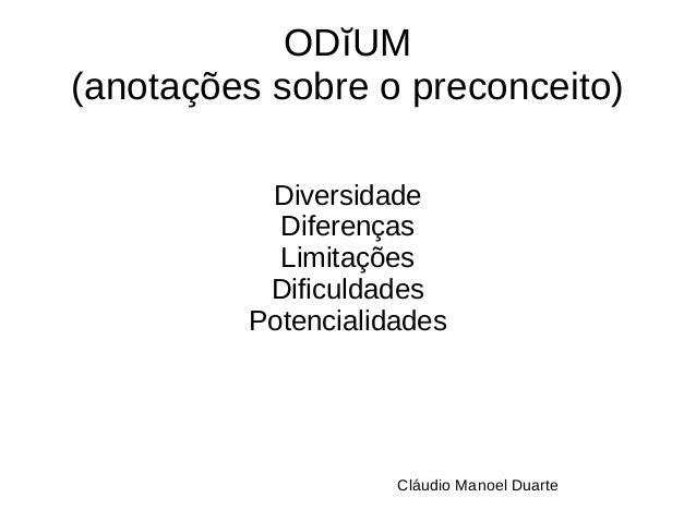 ODĭUM  (anotações sobre o preconceito)  Diversidade  Diferenças  Limitações  Dificuldades  Potencialidades  Cláudio Manoel...