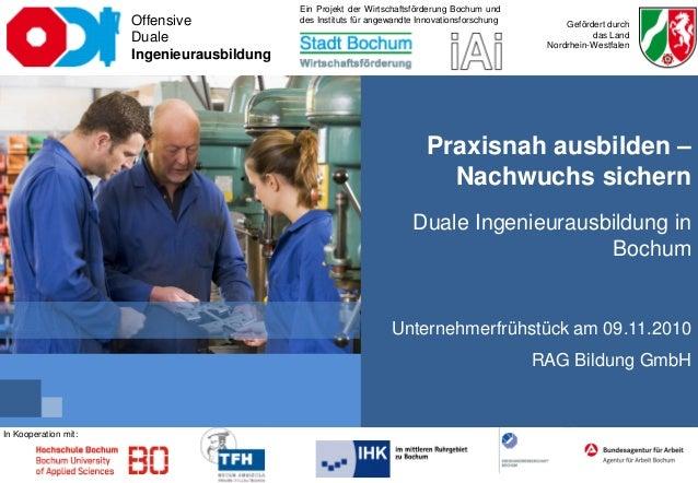 Praxisnah ausbilden – Nachwuchs sichern Duale Ingenieurausbildung in Bochum Unternehmerfrühstück am 09.11.2010 RAG Bildung...