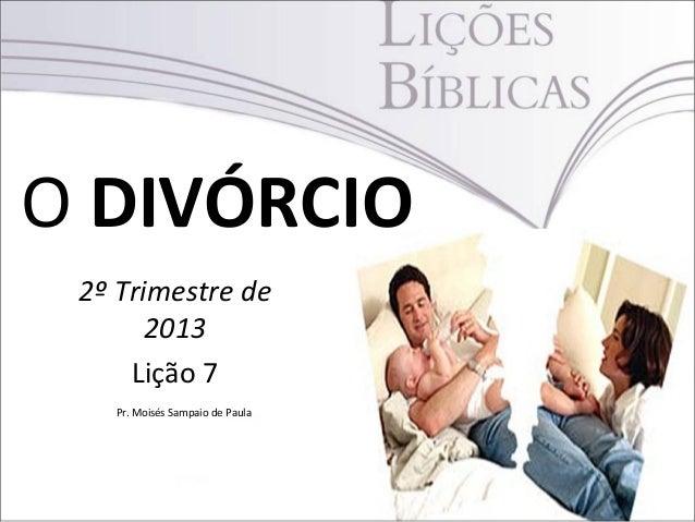 O DIVÓRCIO2º Trimestre de2013Lição 7Pr. Moisés Sampaio de Paula