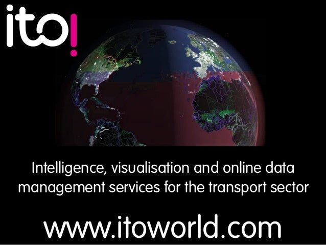 www.itoworld.com Intelligence, visualisation and online data management services for the transport sector