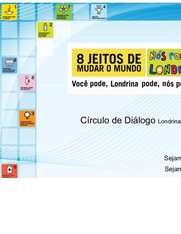 Círculo de Diálogo Londrina/ 2011                       Sejam bem-vindos!                       Sejam bem-vindas!