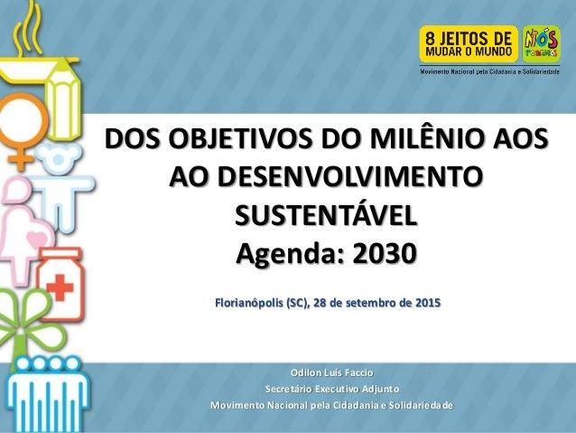 DOS OBJETIVOS DO MILÊNIO AOS AO DESENVOLVIMENTO SUSTENTÁVEL Agenda: 2030 Florianópolis (SC), 28 de setembro de 2015 Odilon...