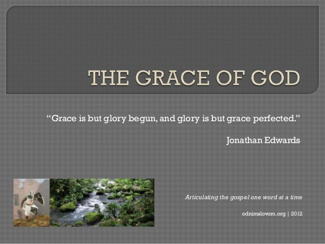 ―Grace is but glory begun, and glory is but grace perfected.‖                                               Jonathan Edwar...