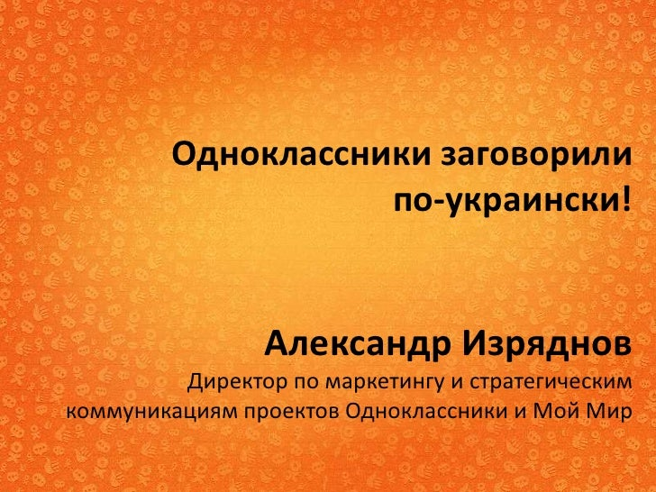 Одноклассники заговорили                   по-украински!                Александр Изряднов         Директор по маркетингу ...
