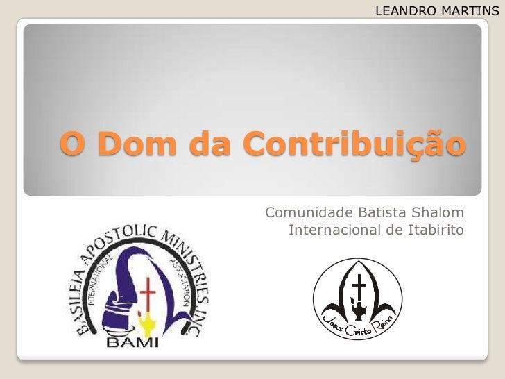 O Dom daContribuição<br />Comunidade Batista Shalom<br />Internacional de Itabirito<br />LEANDRO MARTINS<br />