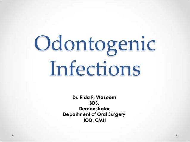 Odontogenic Infections Dr. Rida F. Waseem BDS, Demonstrator Department of Oral Surgery IOD, CMH