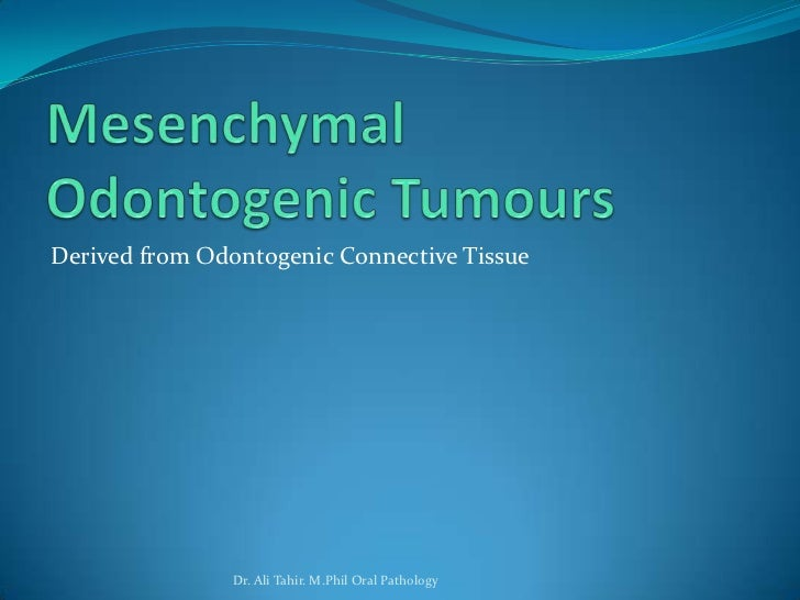 Derived from Odontogenic Connective Tissue                Dr. Ali Tahir. M.Phil Oral Pathology
