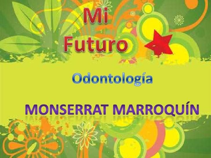 Mi Futuro<br />Odontología<br />Monserrat Marroquín<br />