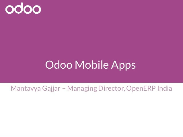 Odoo Mobile Apps Mantavya Gajjar – Managing Director, OpenERP India