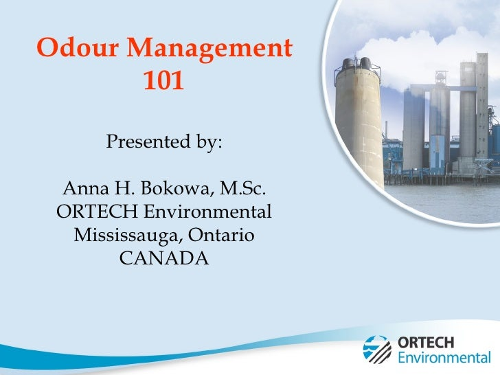Odour Management 101 Presented by: Anna H. Bokowa, M.Sc. ORTECH Environmental Mississauga, Ontario CANADA