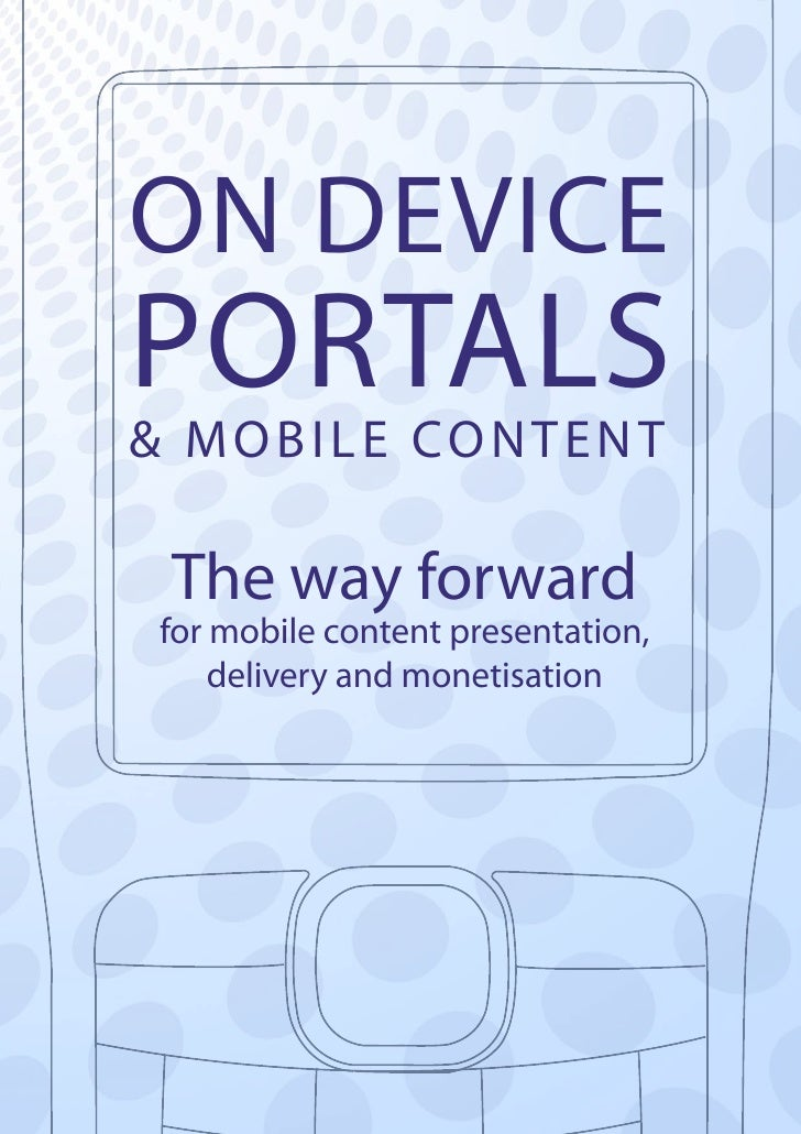 ON DEVICE PORTALS & M O B I L E CO N T E N T    The way forward  for mobile content presentation,      delivery and moneti...
