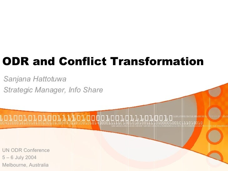 ODR and Conflict Transformation Sanjana Hattotuwa Strategic Manager, Info Share UN ODR Conference 5 – 6 July 2004 Melbourn...