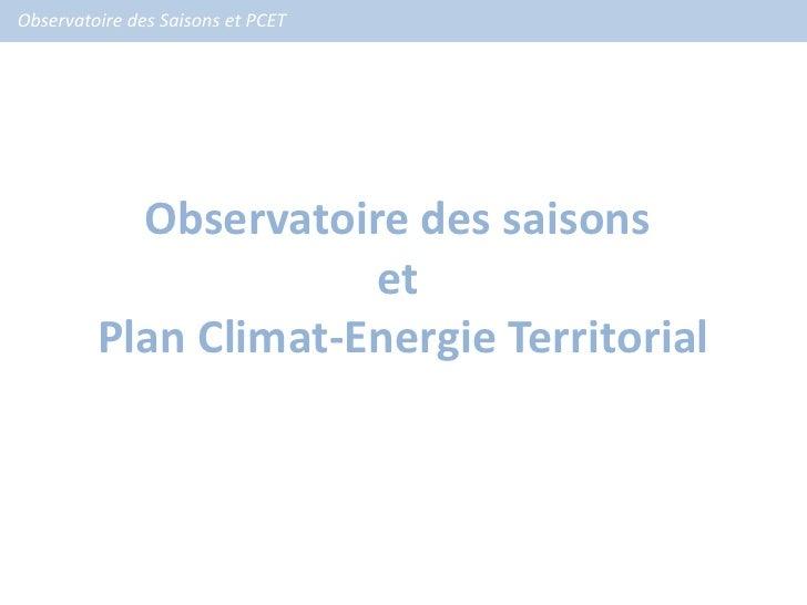 Observatoire des Saisons et PCET           Observatoire des saisons                      et         Plan Climat-Energie Te...