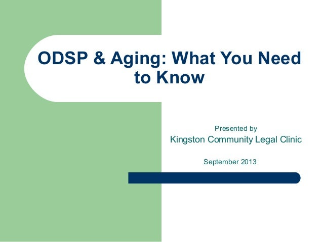 ODSP & Aging: What You Need to Know Presented by Kingston Community Legal Clinic September 2013