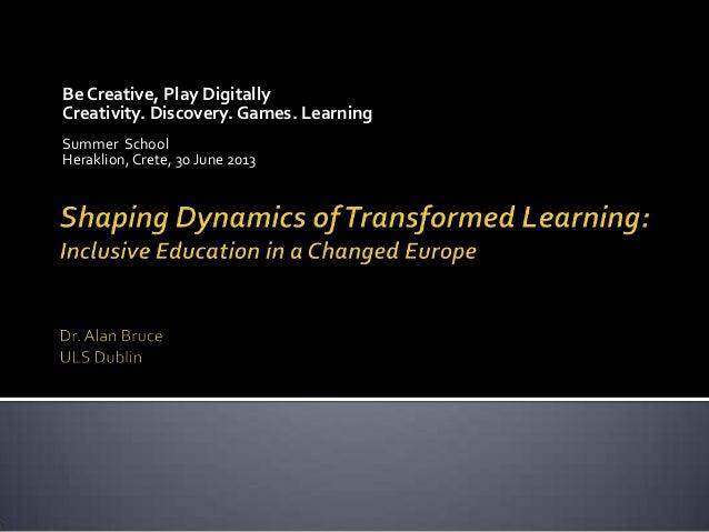 Be Creative, Play Digitally Creativity. Discovery. Games. Learning Summer School Heraklion, Crete, 30 June 2013