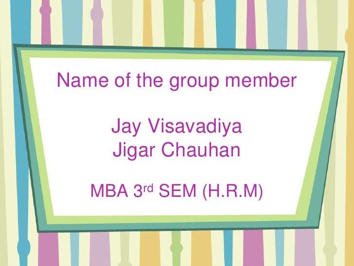 Name of the group member       Jay Visavadiya      Jigar Chauhan     MBA 3rd SEM (H.R.M)