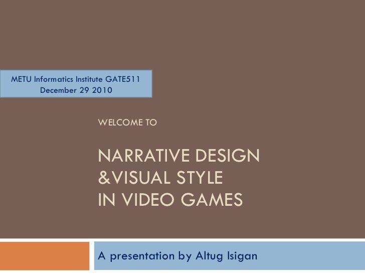 WELCOME TO NARRATIVE DESIGN  &VISUAL STYLE  IN VIDEO GAMES A presentation  b y Altug Isigan METU Informatics Institute GAT...
