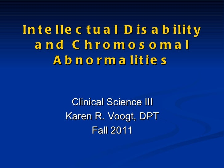 Intellectual Disability and Chromosomal Abnormalities Clinical Science III Karen R. Voogt, DPT Fall 2011