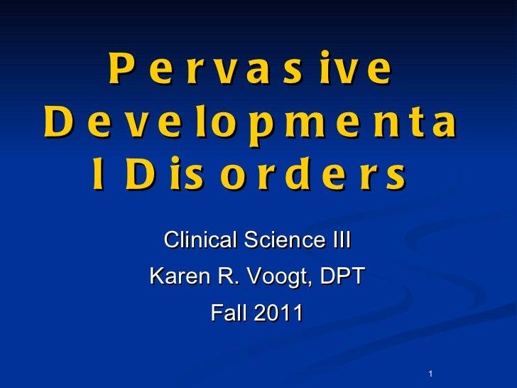 Pervasive Developmental Disorders <ul><li>Clinical Science III </li></ul><ul><li>Karen R. Voogt, DPT </li></ul><ul><li>Fal...