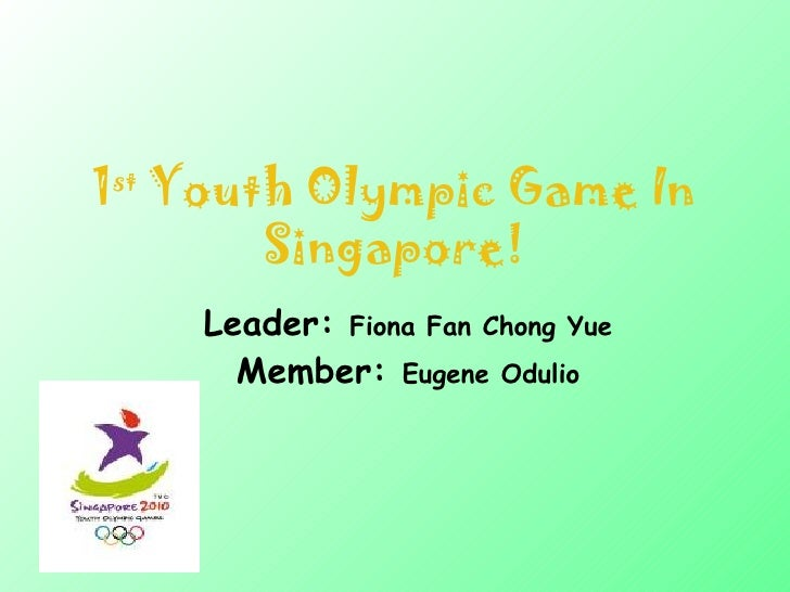 1 st  Youth Olympic Game In Singapore! Leader:  Fiona Fan Chong Yue Member:  Eugene Odulio