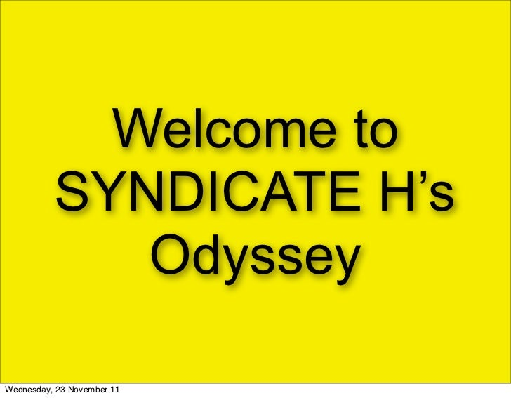 Welcome to          SYNDICATE H's             OdysseyWednesday, 23 November 11